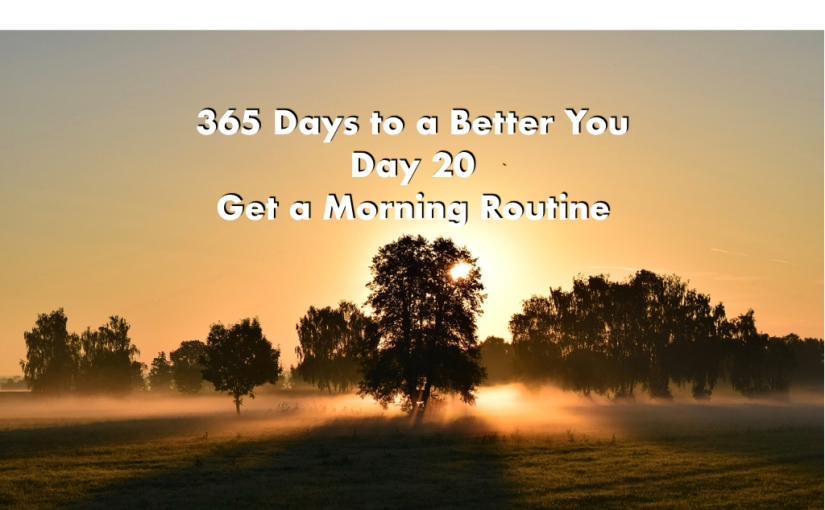 Get a Morning Routine – Day 20 of 365 Days to a BetterYou
