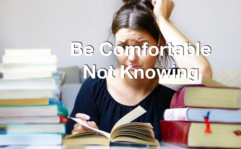 Be Comfortable Not Knowing – Day 116 of 365 Days to a Better You