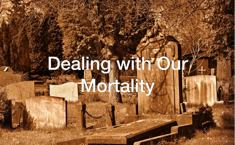 Dealing with Our Mortality – Day 129 of 365 Days to a Better You