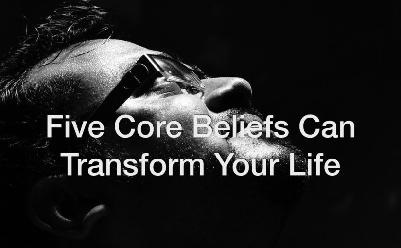 Five Core Beliefs Can Transform Your Life – Day 150 of 365 Days to a Better You