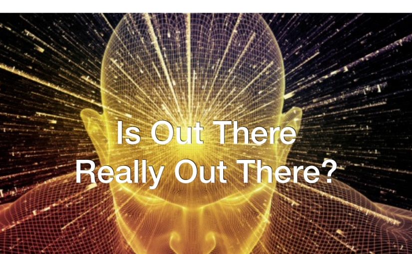 Is Out There Really Out There? – Day 125 of 365 Days to a BetterYou