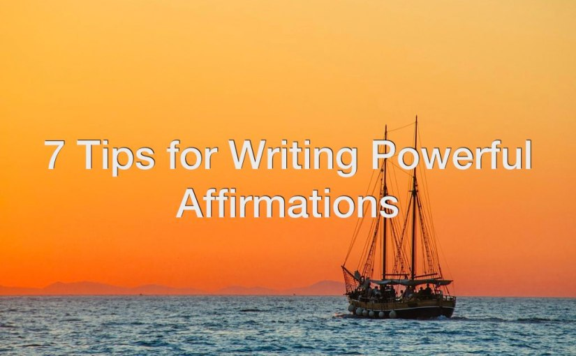 7 Tips for Writing Powerful Affirmations – Day 172 of 365 Days to a Better You