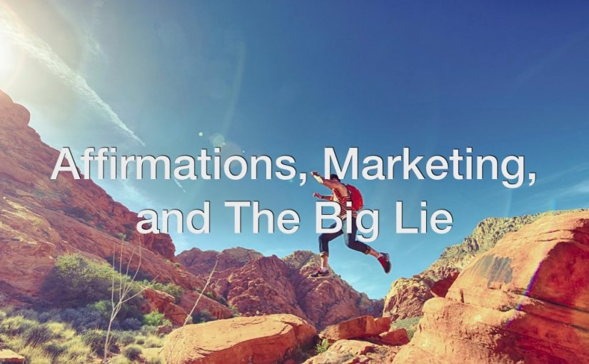 Affirmations, Marketing, and the Big Lie – Day 167 of 365 Days to a Better You
