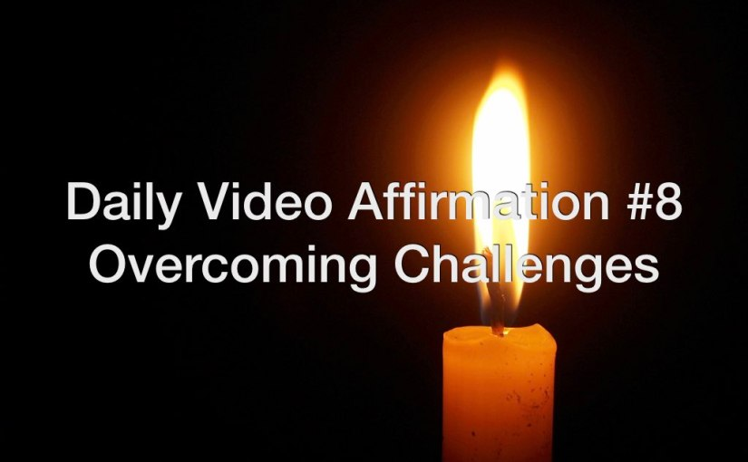 Daily Video Affirmation #8 – Overcoming Challenges Affirmations