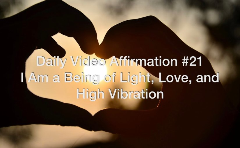 Daily Video Affirmation #21 – I Am a Being of Light, Love, and High-Vibration