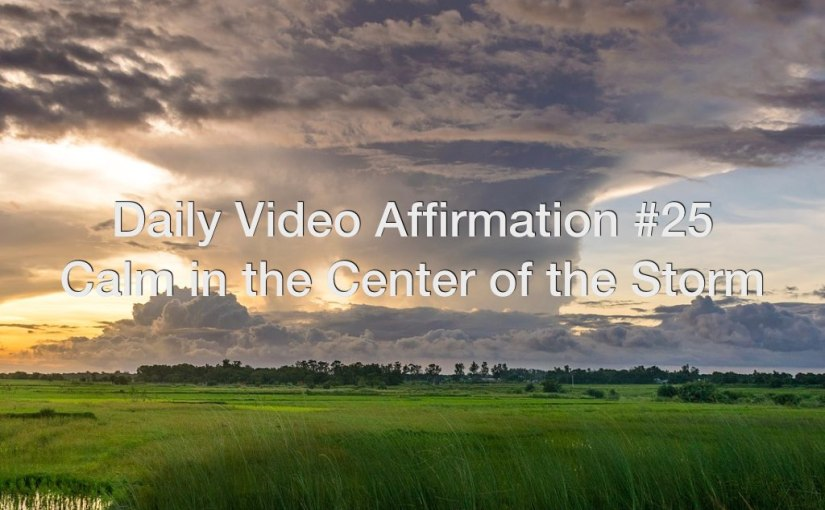 Daily Video Affirmation #25 – Calm in the Center of the Storm