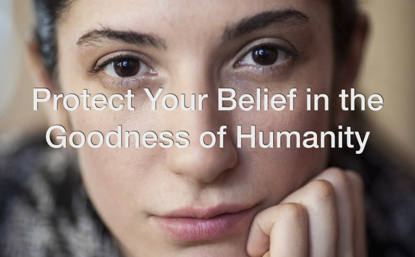 Protect Your Belief in the Goodness of Humanity – Day 199 of 365 Days to a Better You