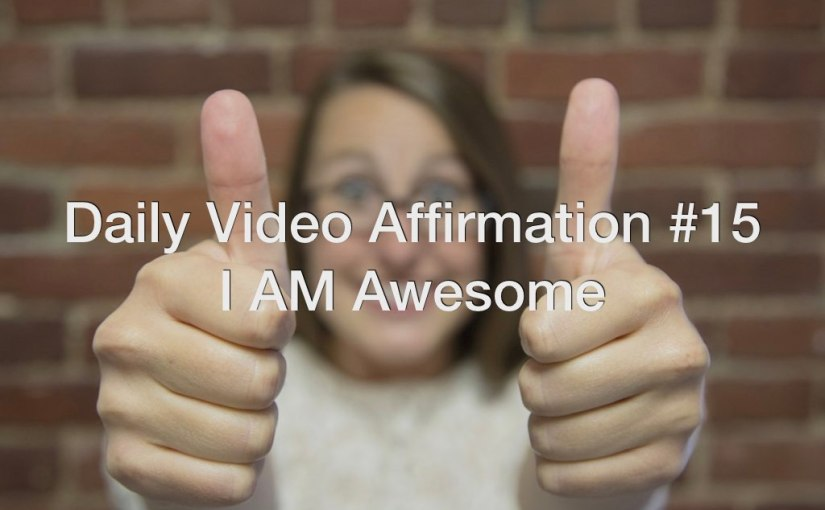 Daily Video Affirmation #15 – I AM Awesome!