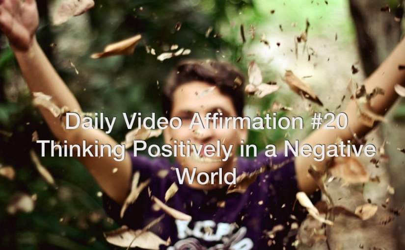 Daily Video Affirmation #20 + Thinking Positively in a Negative World