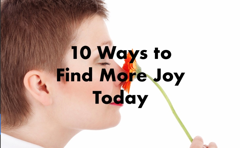 10 Ways to Get More Joy from Life TODAY – Day 206 of 365 Days to a Better You