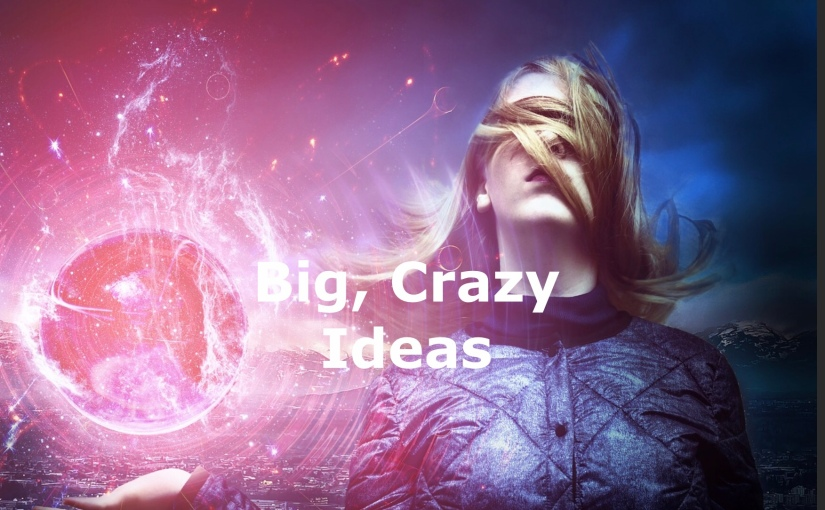 Big, Crazy, Ideas – Day 221 of 365 Days to a Better You