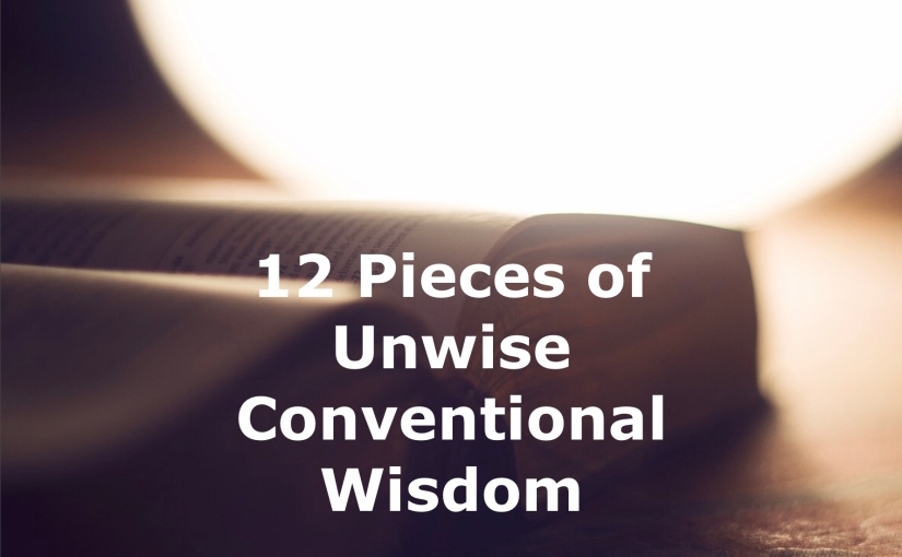 12 Pieces of Unwise Conventional Wisdom – Day 222 of 365 Days to a Better You