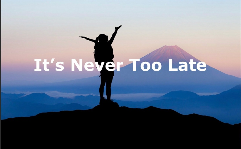 It's Never Too Late – Day 236 of 365 Days to a Better You