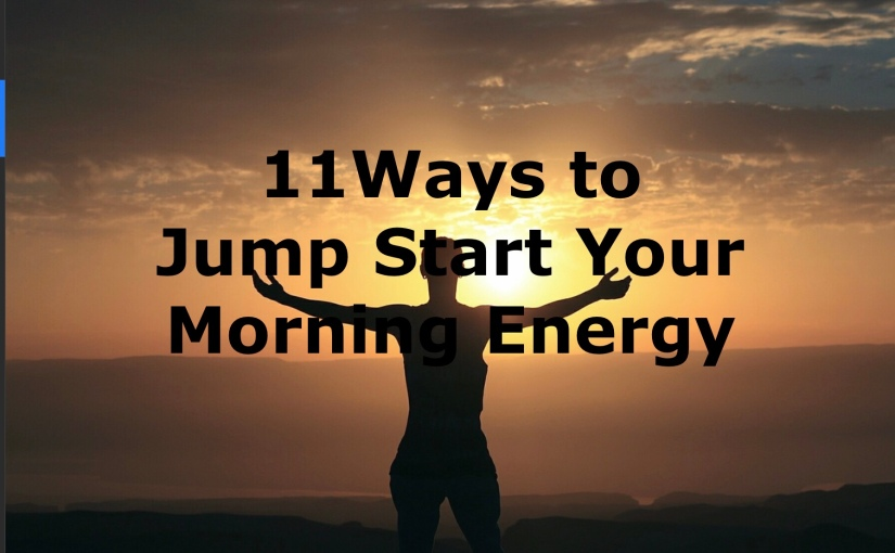 11 Ways to Jump Start Your Morning Energy – Day 243 of 365 Days to a Better You