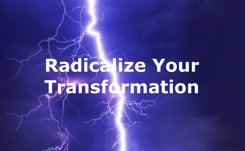 Radicalizing Your Transformation – Day 245 of 365 Days to a Better You