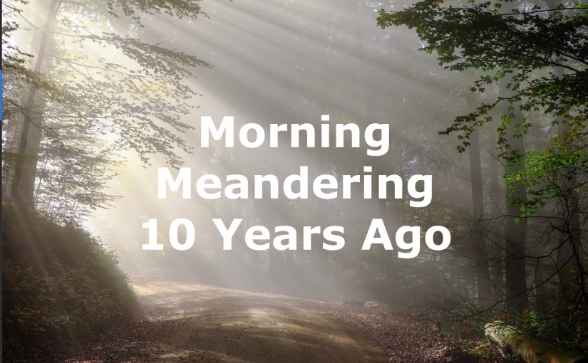Morning Meandering – 10 Years Ago