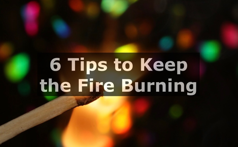 6 Tips to Keep the Fire Burning – Day 258 of 365 Days to a Better You