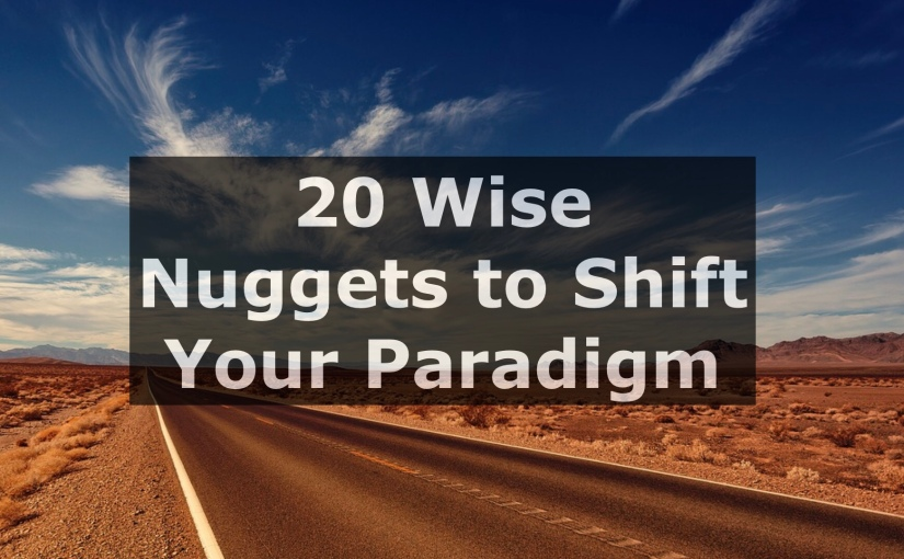 20 Wise Nuggets to Shift Your Paradigm – Day 259 of 365 Days to a Better You