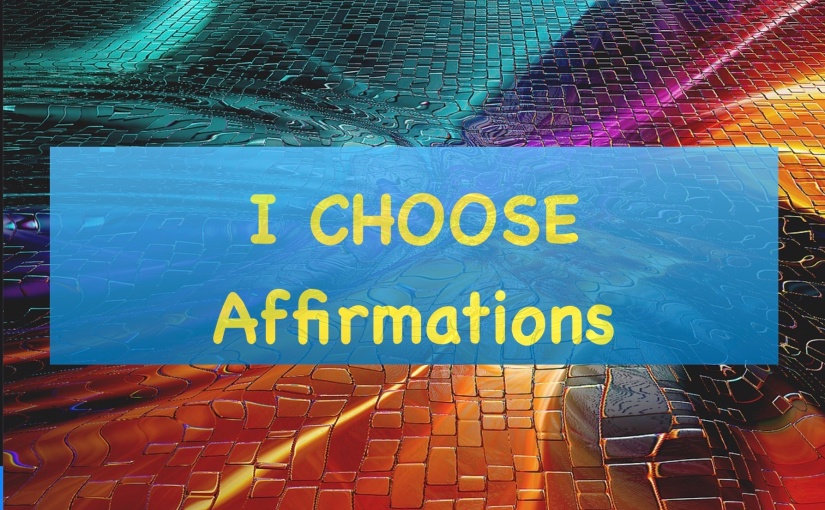 I Choose Affirmations – Day 267 of 365 Days to a Better You