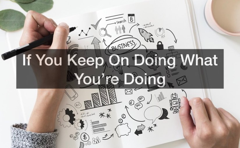 If You Keep On Doing What You're Doing – Day 265 of 365 Days to a Better You