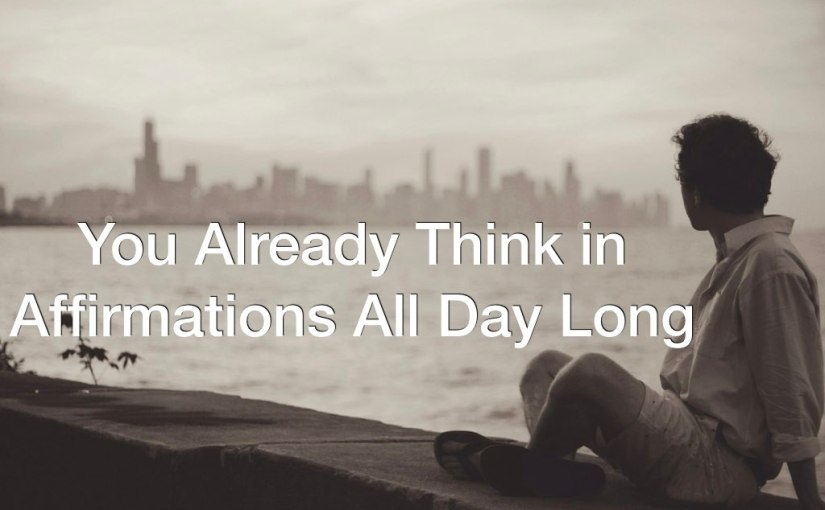 About Affirmations: You Already Think in Affirmations All Day Long