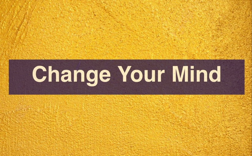 Change Your Mind – Day 303 of 365 Days to a BetterYou