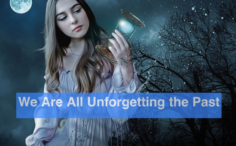 We Are All Unforgetting The Past – Day 308 of 365 Days to a BetterYou