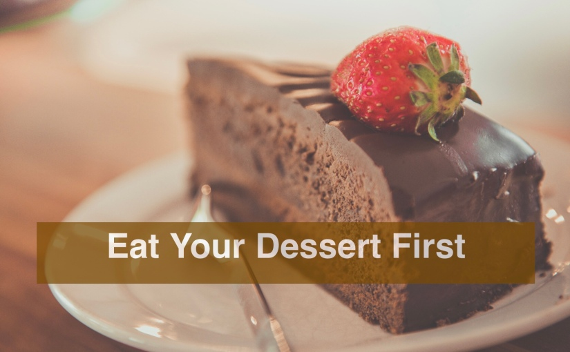 Eat Your Dessert First – Day 309 of 365 Days to a Better You