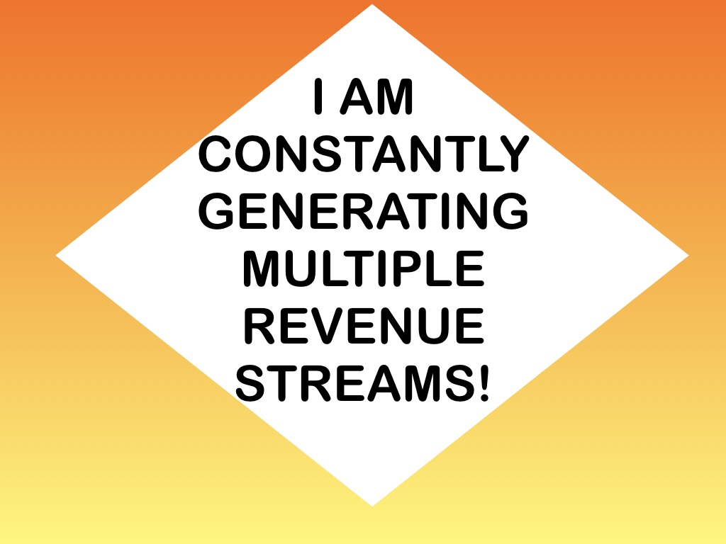 I am constantly generating multiple revenue streams.