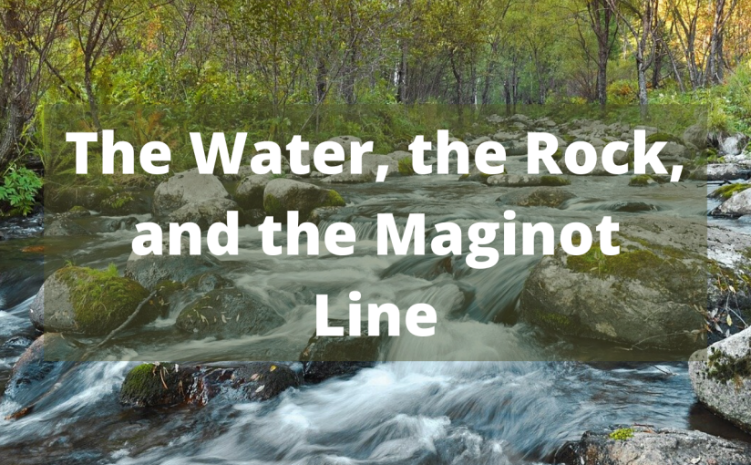 The Water, the Rock, and the MaginotLine