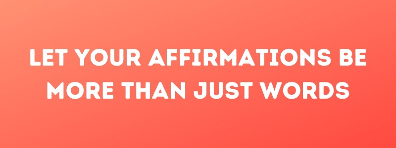 Let Your Affirmations Be More Than JustWords
