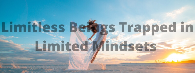 Limitless Beings Trapped in LimitedMindsets
