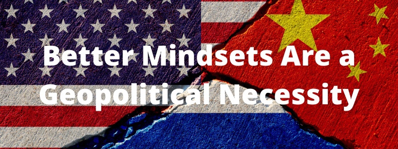 Better Mindsets Are a GeopoliticalNecessity