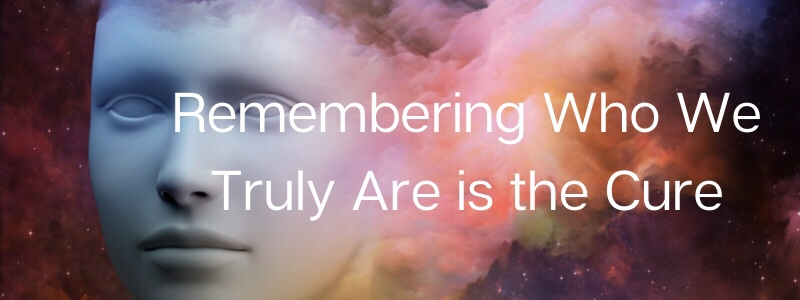 Remembering Who We Truly Are is theCure