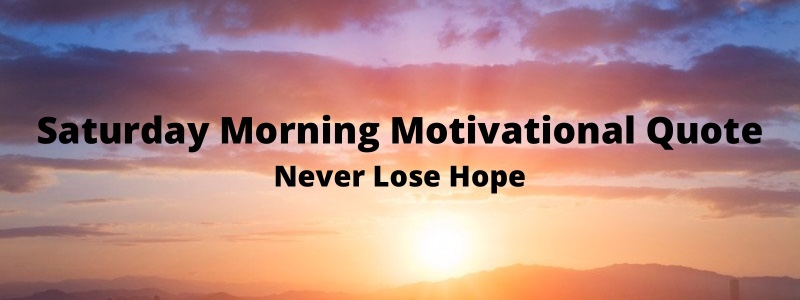 Quick Saturday Morning Motivational Quote – Never LoseHope