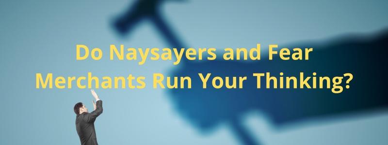 Do Naysayers and Fear Merchants Run YourThinking?