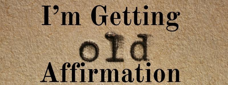 I'm Getting OldAffirmation